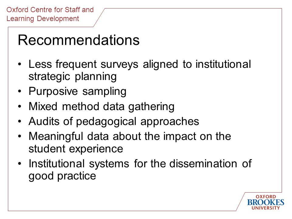 Oxford Centre for Staff and Learning Development Recommendations Less frequent surveys aligned to institutional strategic planning Purposive sampling Mixed method data gathering Audits of pedagogical approaches Meaningful data about the impact on the student experience Institutional systems for the dissemination of good practice