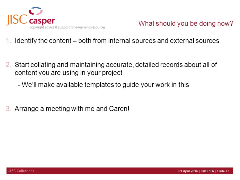 JISC Collections 01 April 2014 | CASPER | Slide 12 What should you be doing now? 1.Identify the content – both from internal sources and external sour