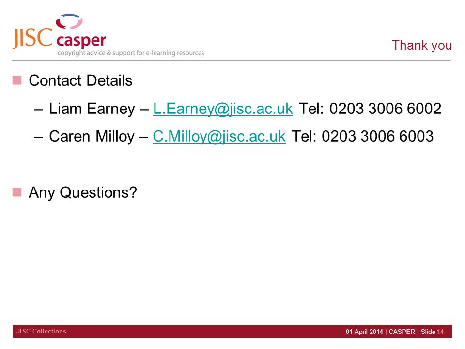 JISC Collections 01 April 2014 | CASPER | Slide 14 Thank you Contact Details –Liam Earney – L.Earney@jisc.ac.uk Tel: 0203 3006 6002L.Earney@jisc.ac.uk –Caren Milloy – C.Milloy@jisc.ac.uk Tel: 0203 3006 6003C.Milloy@jisc.ac.uk Any Questions