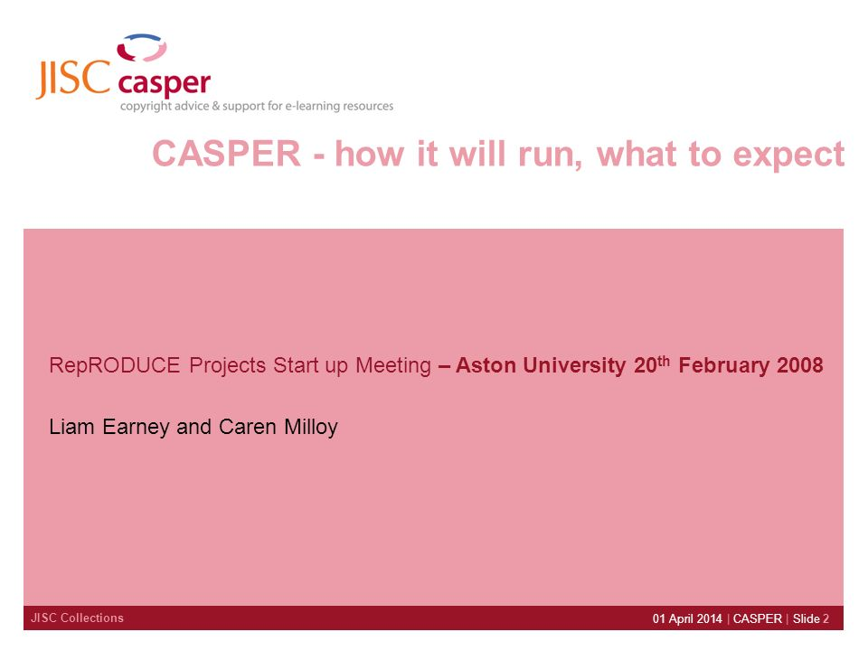JISC Collections 01 April 2014 | CASPER | Slide 2 CASPER - how it will run, what to expect RepRODUCE Projects Start up Meeting – Aston University 20 t