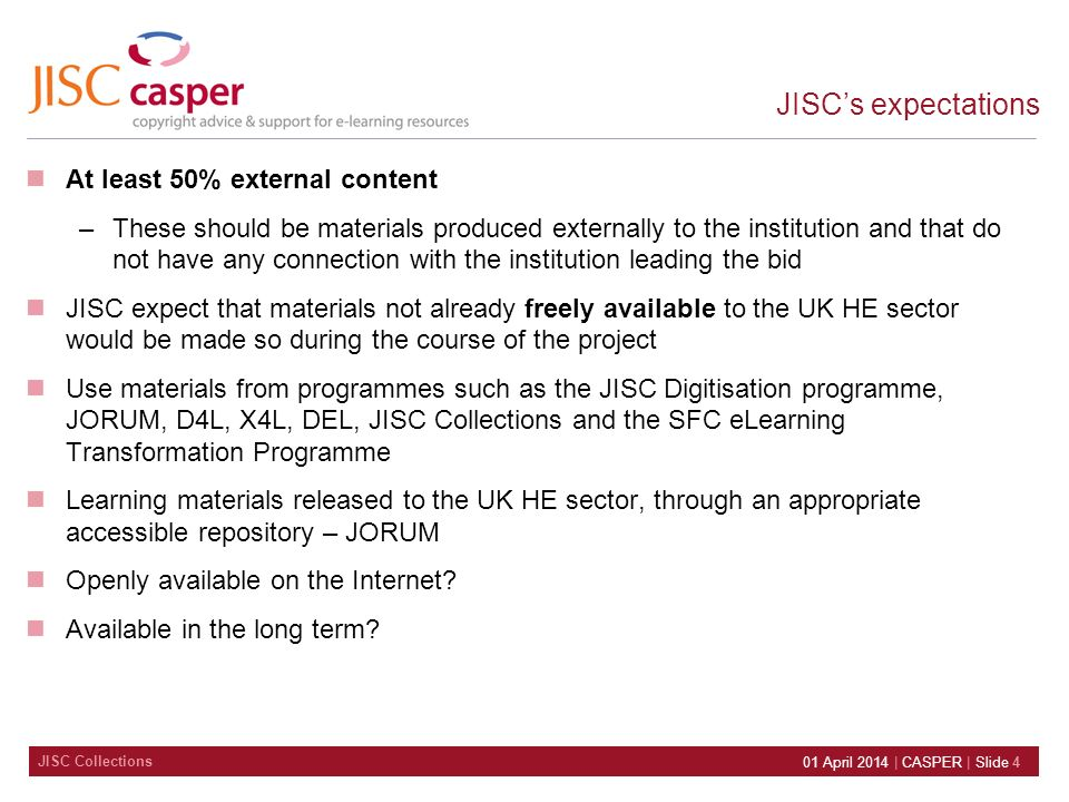 JISC Collections 01 April 2014 | CASPER | Slide 4 JISCs expectations At least 50% external content –These should be materials produced externally to the institution and that do not have any connection with the institution leading the bid JISC expect that materials not already freely available to the UK HE sector would be made so during the course of the project Use materials from programmes such as the JISC Digitisation programme, JORUM, D4L, X4L, DEL, JISC Collections and the SFC eLearning Transformation Programme Learning materials released to the UK HE sector, through an appropriate accessible repository – JORUM Openly available on the Internet.