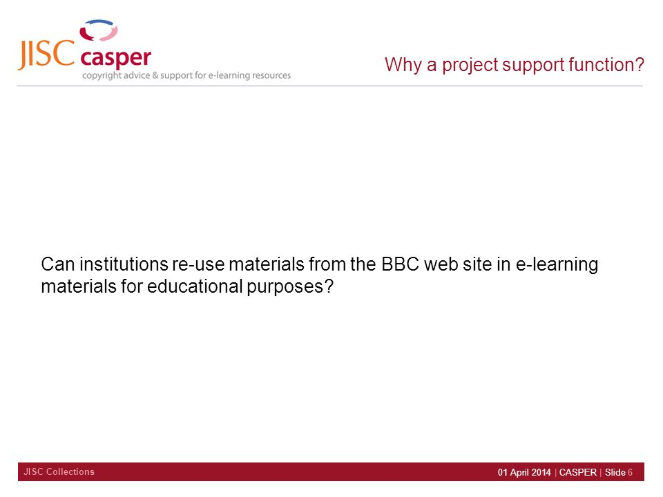 JISC Collections 01 April 2014 | CASPER | Slide 6 Why a project support function? Can institutions re-use materials from the BBC web site in e-learnin