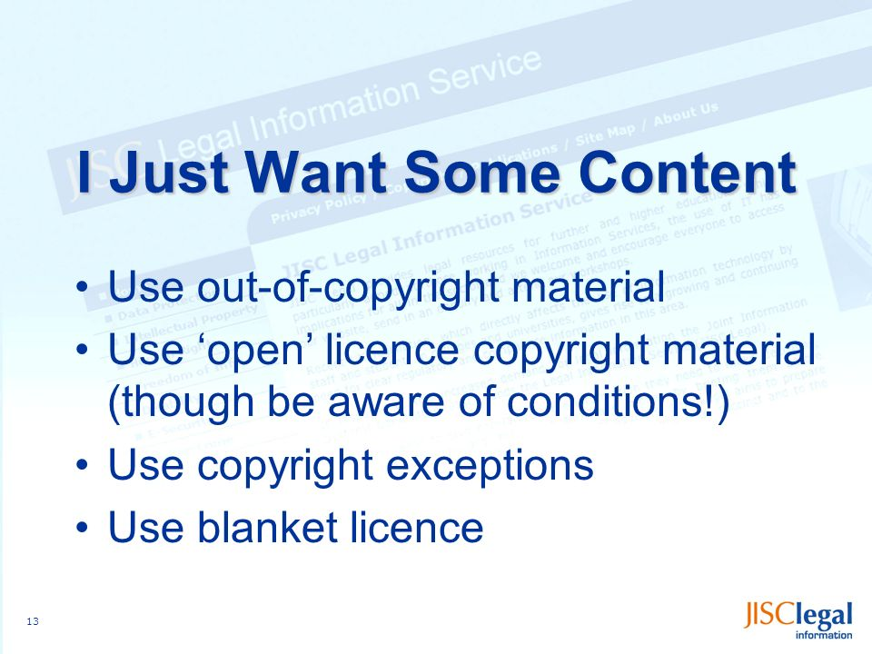 13 I Just Want Some Content Use out-of-copyright material Use open licence copyright material (though be aware of conditions!) Use copyright exceptions Use blanket licence