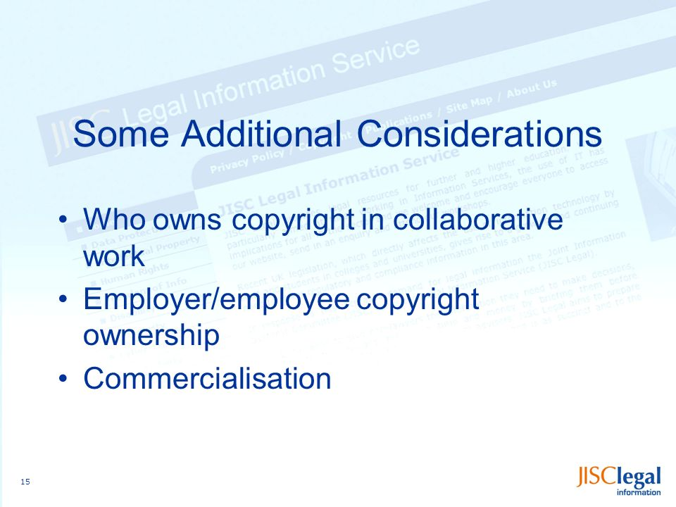 15 Some Additional Considerations Who owns copyright in collaborative work Employer/employee copyright ownership Commercialisation