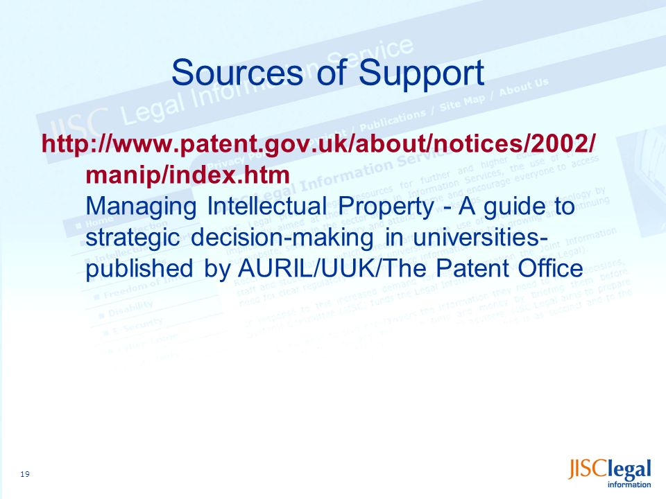 19 Sources of Support http://www.patent.gov.uk/about/notices/2002/ manip/index.htm Managing Intellectual Property - A guide to strategic decision-making in universities- published by AURIL/UUK/The Patent Office