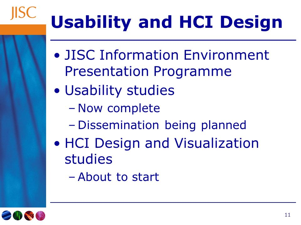 11 Usability and HCI Design JISC Information Environment Presentation Programme Usability studies –Now complete –Dissemination being planned HCI Design and Visualization studies –About to start