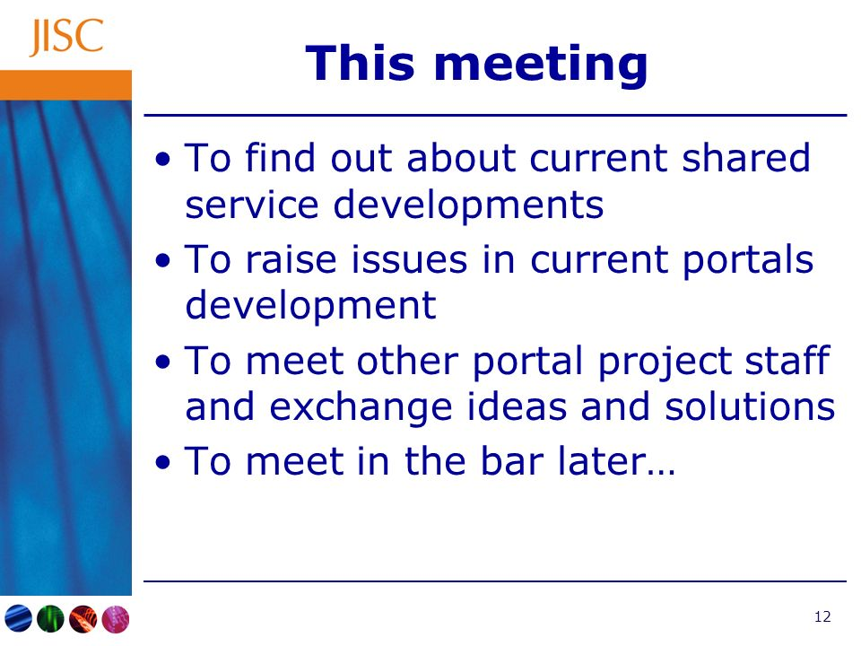 12 This meeting To find out about current shared service developments To raise issues in current portals development To meet other portal project staff and exchange ideas and solutions To meet in the bar later…