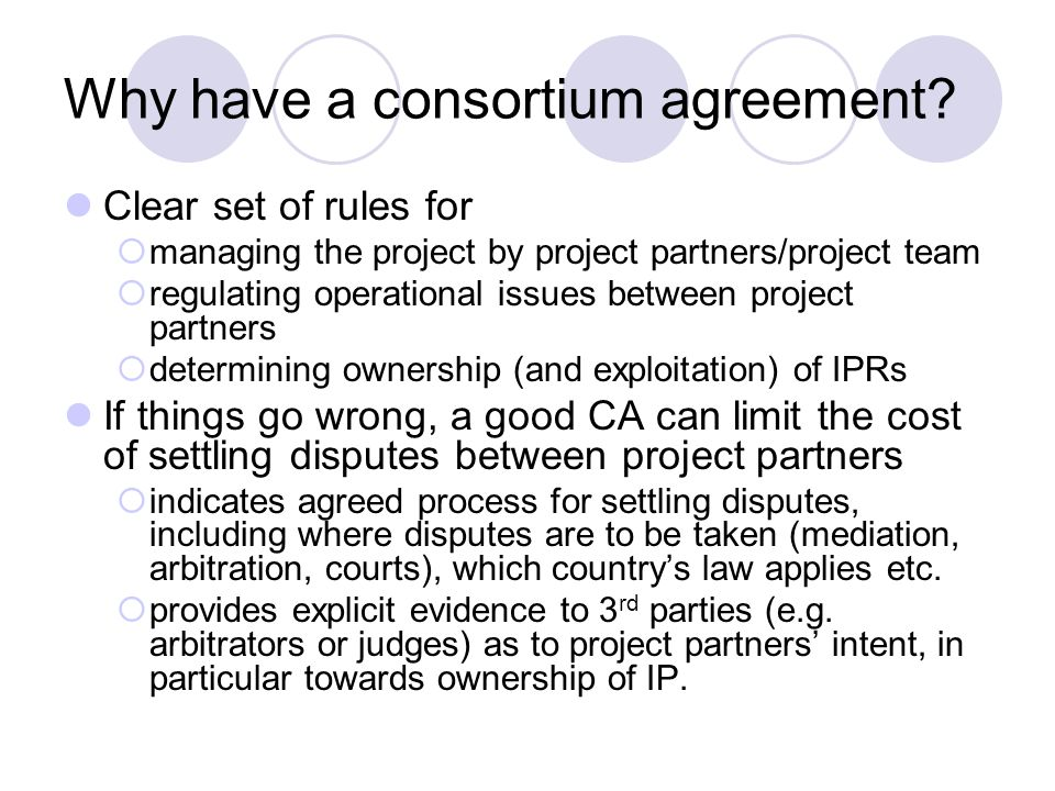 Possible consequences of no CA Poor internal organisation/management Inadequate assessment of risk/liability Lack of processes for handling changes of project partners Inability to settle internal disputes in a clearly understood, efficient and cost-effective manner Inadequate attention paid to IPRs Usefulness/exploitability of project deliverables can be reduced, further academic research/dissemination prevented Difficulties in continuing the work of the project after the initial funding period has ended