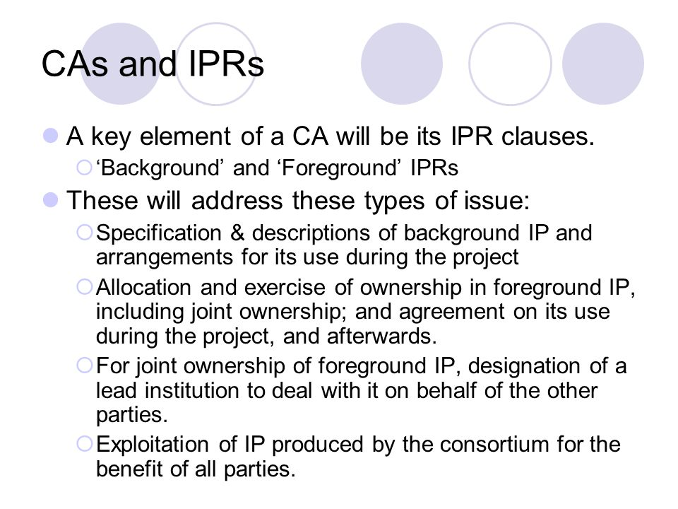 CAs and IPRs A key element of a CA will be its IPR clauses. Background and Foreground IPRs These will address these types of issue: Specification & de