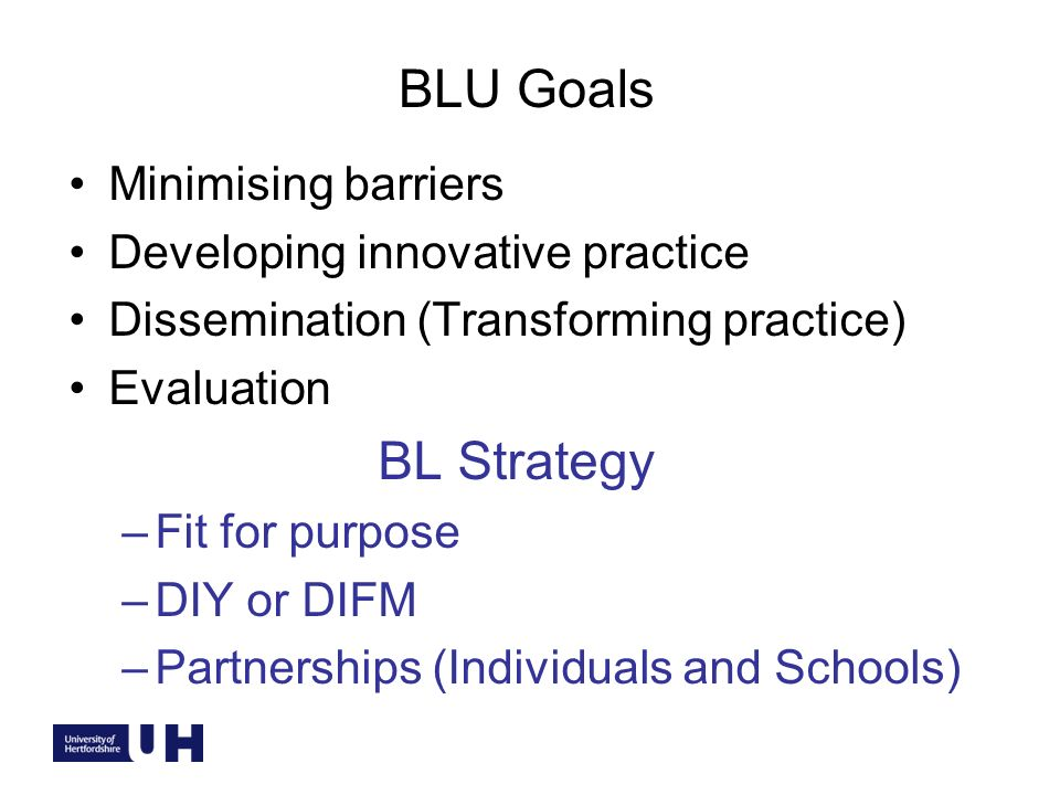 BLU Goals Minimising barriers Developing innovative practice Dissemination (Transforming practice) Evaluation BL Strategy –Fit for purpose –DIY or DIFM –Partnerships (Individuals and Schools)
