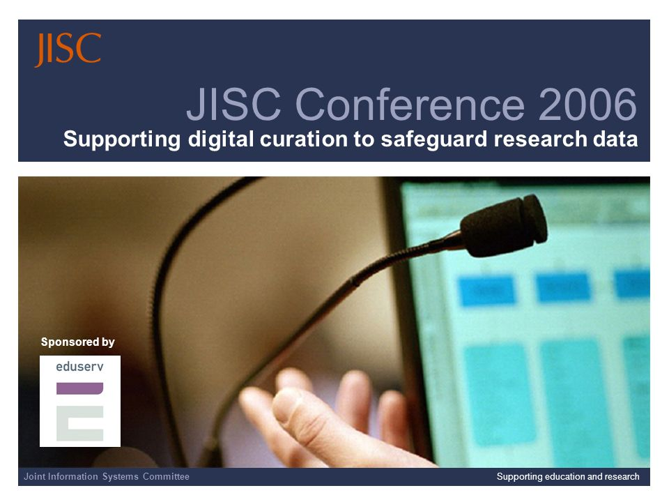 Joint Information Systems CommitteeSupporting education and research JISC Conference 2006 Supporting digital curation to safeguard research data Sponsored by