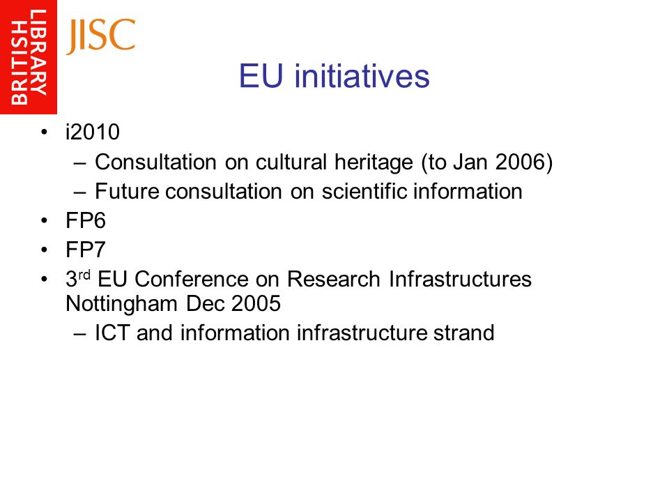EU initiatives i2010 –Consultation on cultural heritage (to Jan 2006) –Future consultation on scientific information FP6 FP7 3 rd EU Conference on Research Infrastructures Nottingham Dec 2005 –ICT and information infrastructure strand