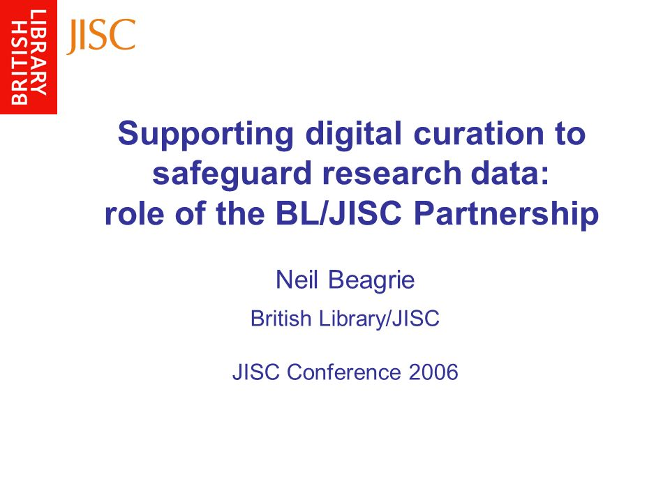 Supporting digital curation to safeguard research data: role of the BL/JISC Partnership Neil Beagrie British Library/JISC JISC Conference 2006