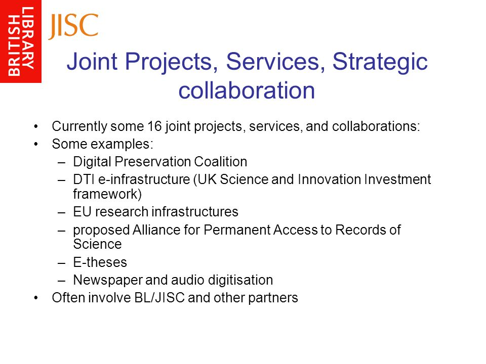 Joint Projects, Services, Strategic collaboration Currently some 16 joint projects, services, and collaborations: Some examples: –Digital Preservation Coalition –DTI e-infrastructure (UK Science and Innovation Investment framework) –EU research infrastructures –proposed Alliance for Permanent Access to Records of Science –E-theses –Newspaper and audio digitisation Often involve BL/JISC and other partners