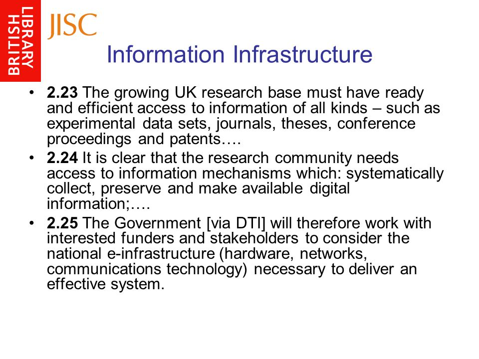 Information Infrastructure 2.23 The growing UK research base must have ready and efficient access to information of all kinds – such as experimental data sets, journals, theses, conference proceedings and patents….