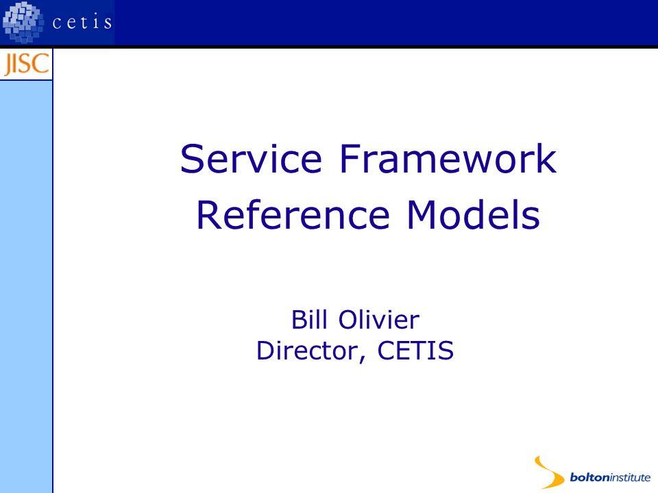 Service Framework Reference Models Bill Olivier Director, CETIS