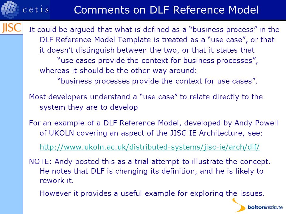 Comments on DLF Reference Model It could be argued that what is defined as a business process in the DLF Reference Model Template is treated as a use case, or that it doesnt distinguish between the two, or that it states that use cases provide the context for business processes, whereas it should be the other way around: business processes provide the context for use cases.