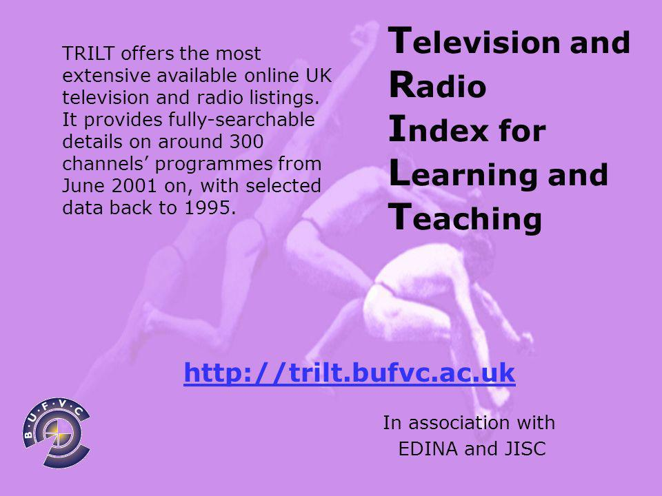 T elevision and R adio I ndex for L earning and T eaching In association with EDINA and JISC TRILT offers the most extensive available online UK television and radio listings.