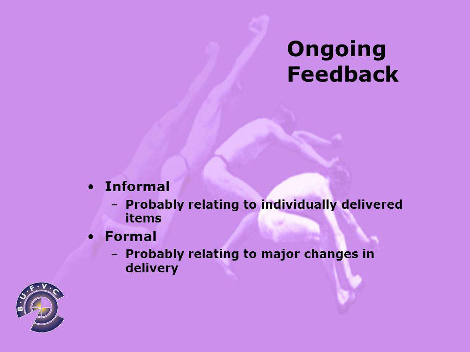 Ongoing Feedback Informal –Probably relating to individually delivered items Formal –Probably relating to major changes in delivery
