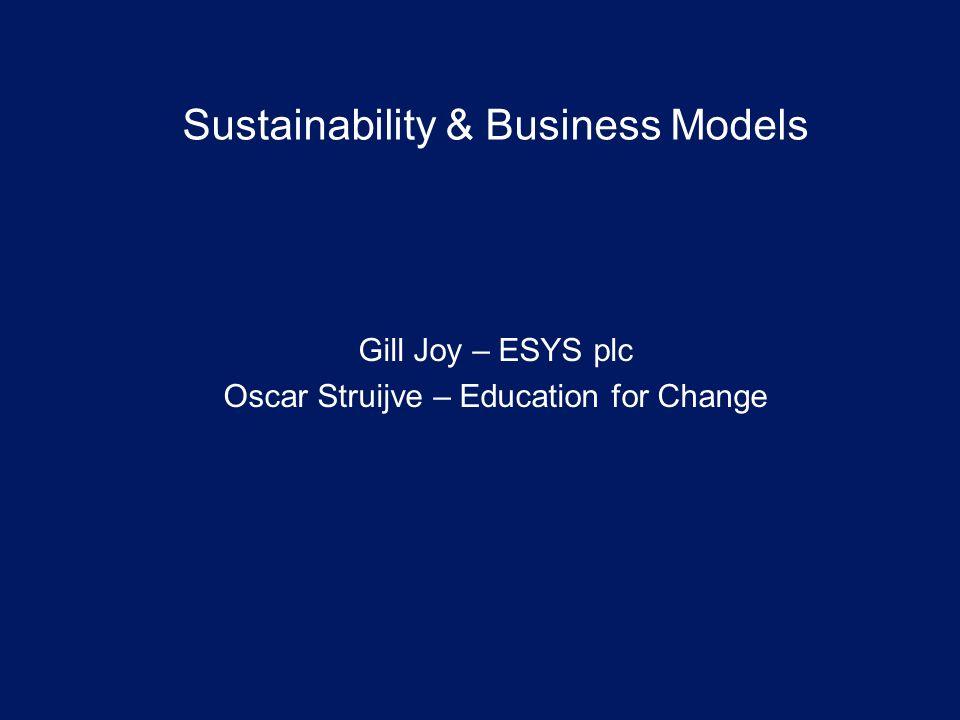 Sustainability & Business Models Gill Joy – ESYS plc Oscar Struijve – Education for Change