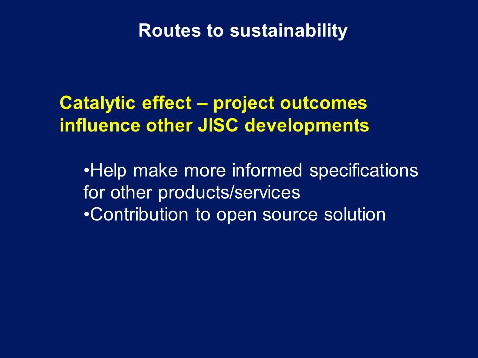 Routes to sustainability Catalytic effect – project outcomes influence other JISC developments Help make more informed specifications for other products/services Contribution to open source solution
