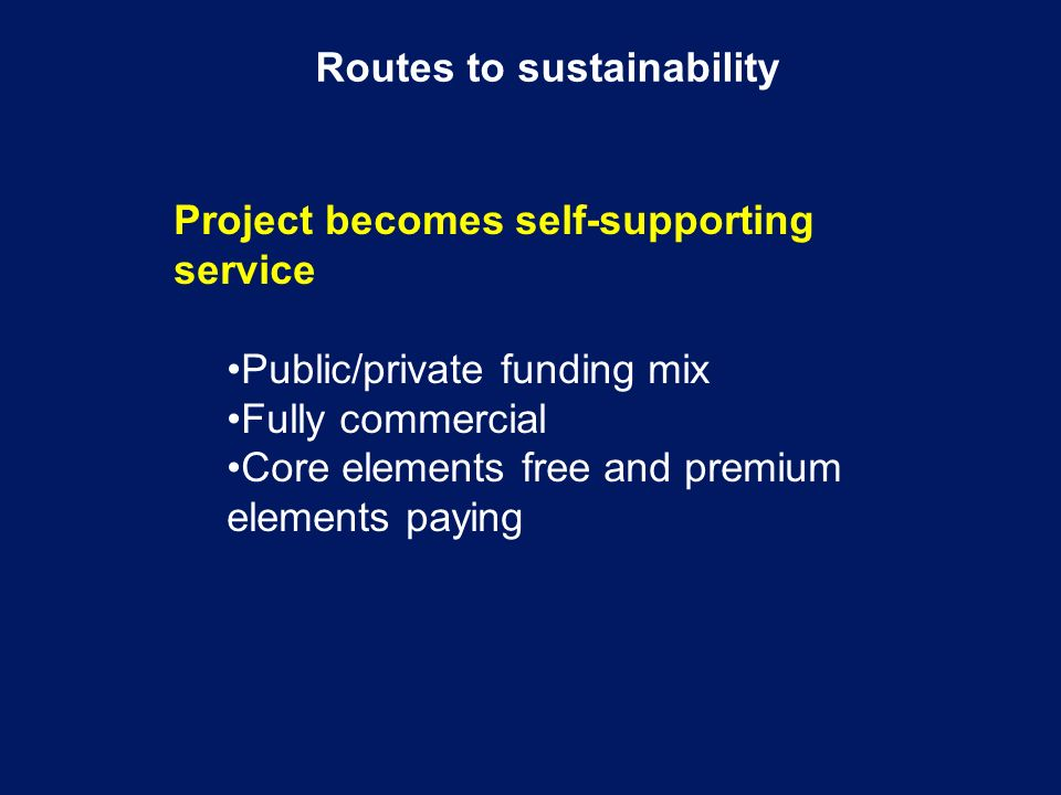 Routes to sustainability Project becomes self-supporting service Public/private funding mix Fully commercial Core elements free and premium elements paying