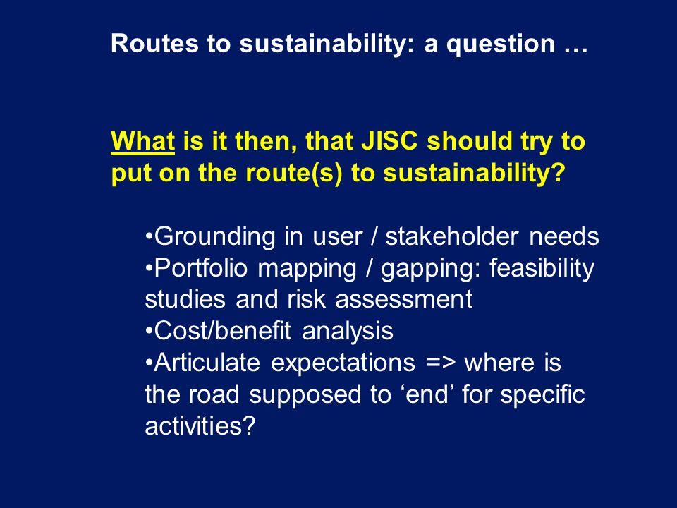 Routes to sustainability: a question … What is it then, that JISC should try to put on the route(s) to sustainability.