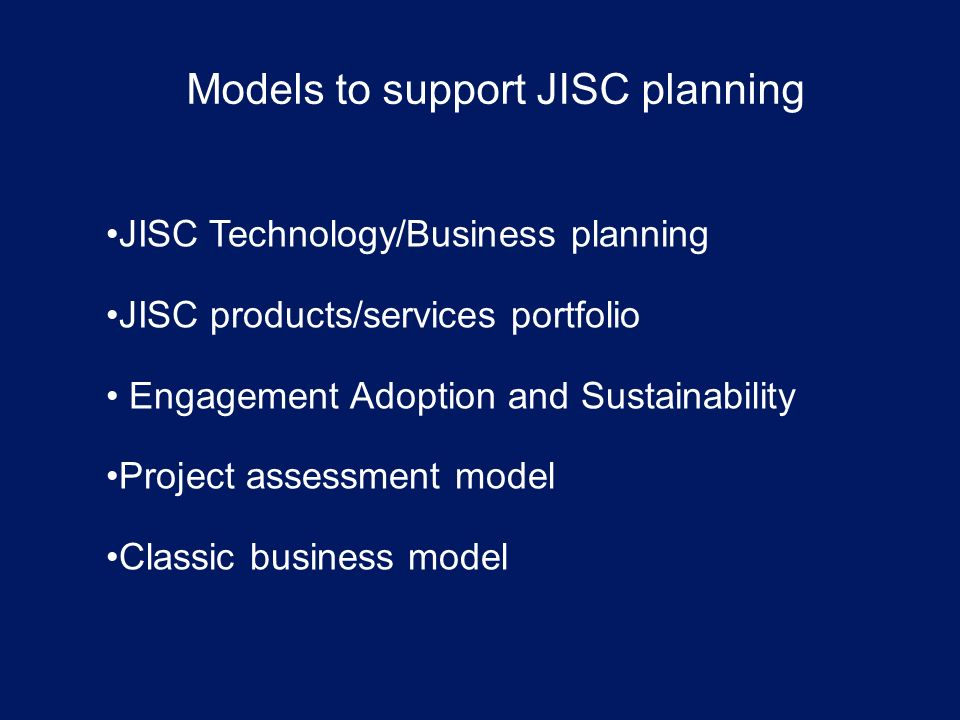 Models to support JISC planning JISC Technology/Business planning JISC products/services portfolio Engagement Adoption and Sustainability Project assessment model Classic business model