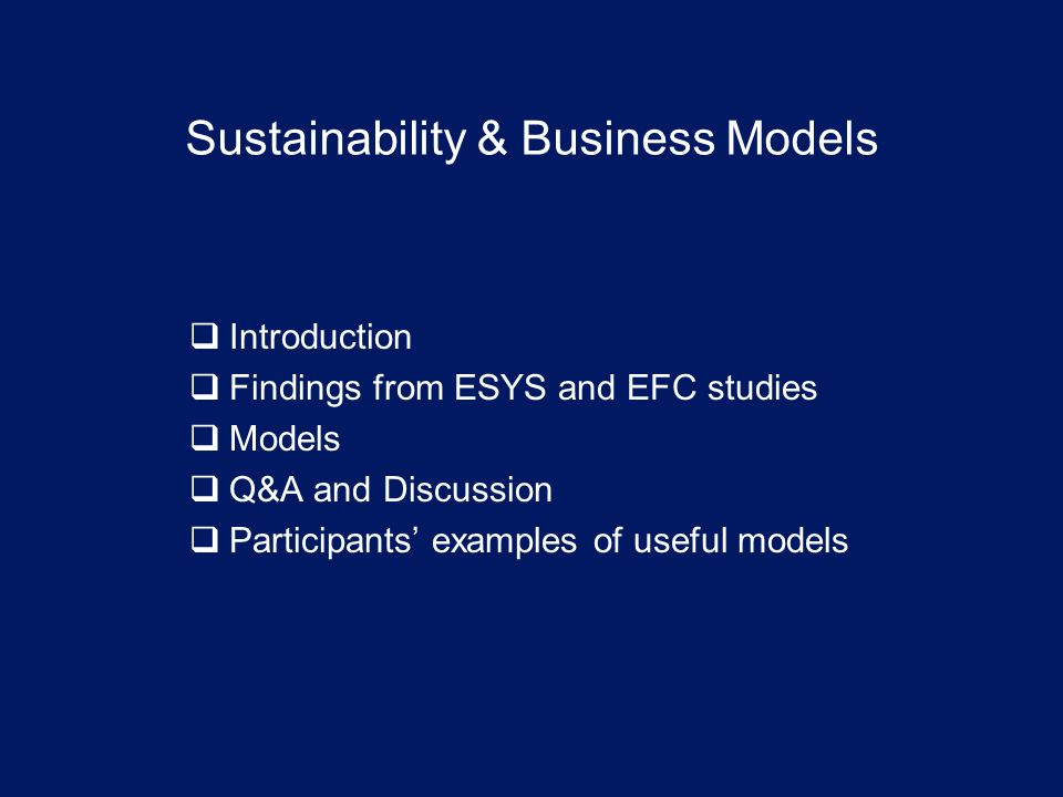 Sustainability & Business Models Introduction Findings from ESYS and EFC studies Models Q&A and Discussion Participants examples of useful models
