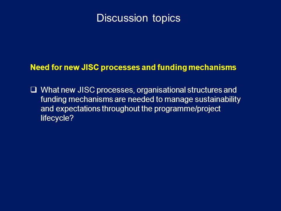 Discussion topics Need for new JISC processes and funding mechanisms What new JISC processes, organisational structures and funding mechanisms are needed to manage sustainability and expectations throughout the programme/project lifecycle