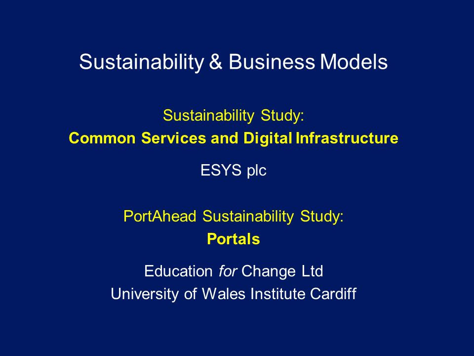 Sustainability & Business Models Sustainability Study: Common Services and Digital Infrastructure ESYS plc PortAhead Sustainability Study: Portals Education for Change Ltd University of Wales Institute Cardiff