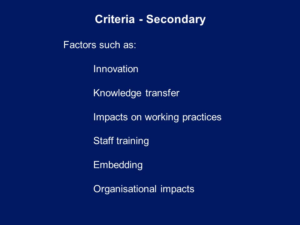 Criteria - Secondary Factors such as: Innovation Knowledge transfer Impacts on working practices Staff training Embedding Organisational impacts