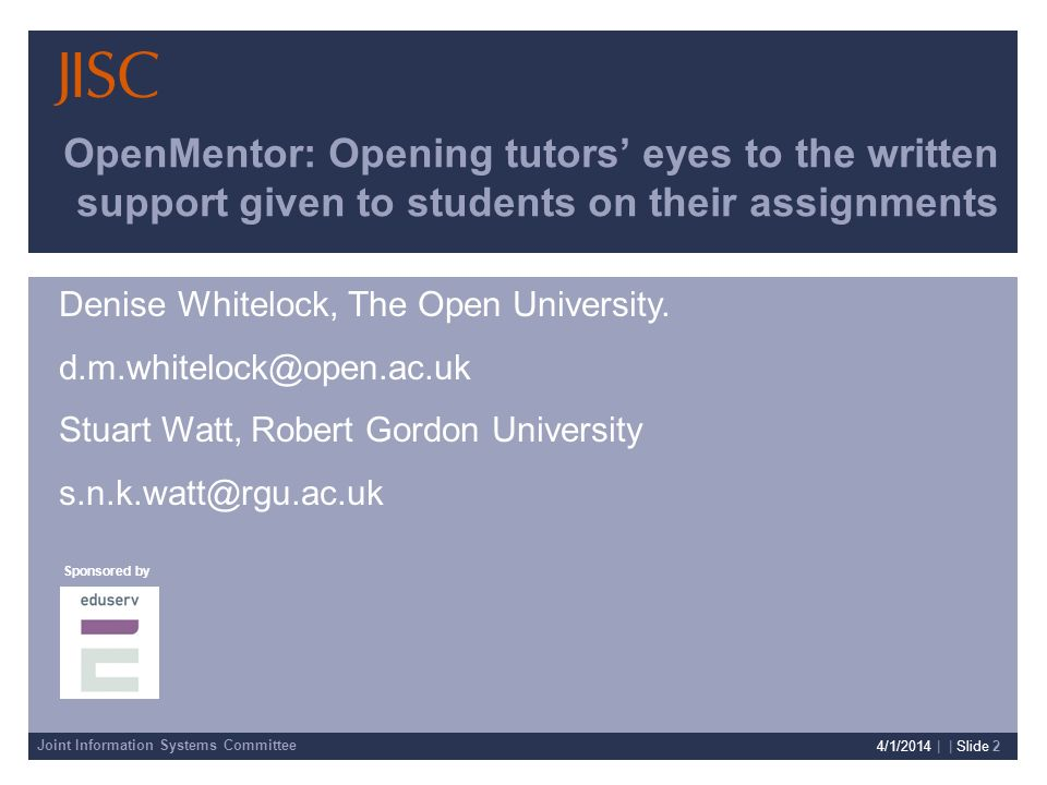 Joint Information Systems Committee Sponsored by Presenter Details 4/1/2014 | | Slide 2 OpenMentor: Opening tutors eyes to the written support given to students on their assignments Denise Whitelock, The Open University.