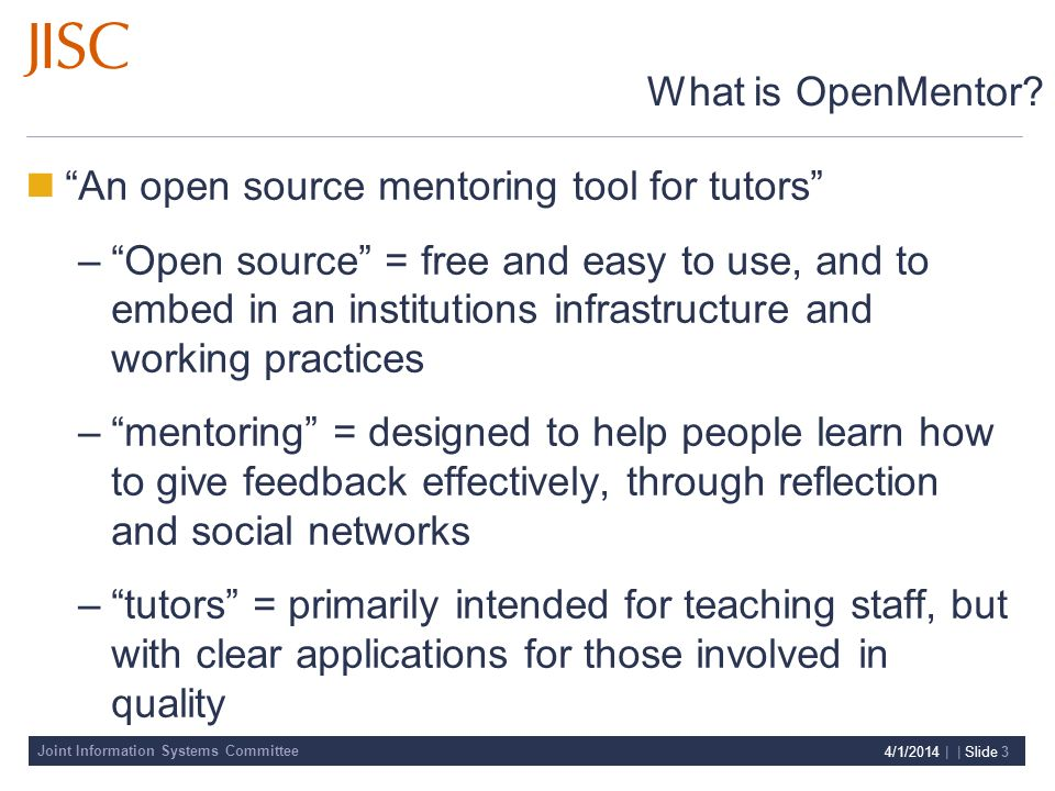 Joint Information Systems Committee 4/1/2014 | | Slide 3 What is OpenMentor? An open source mentoring tool for tutors –Open source = free and easy to