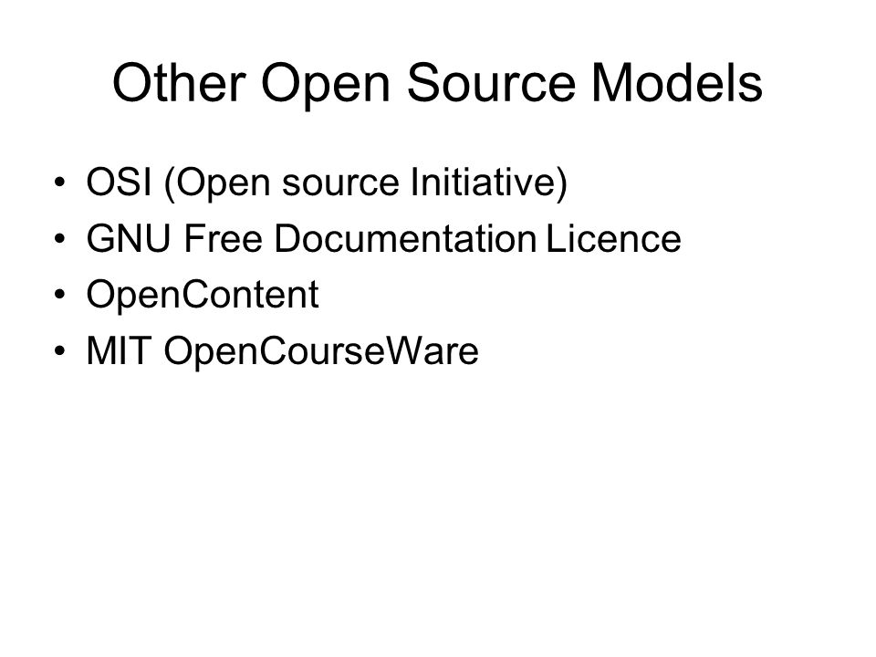 Other Open Source Models OSI (Open source Initiative) GNU Free Documentation Licence OpenContent MIT OpenCourseWare