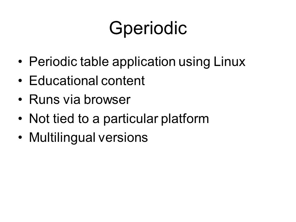Gperiodic Periodic table application using Linux Educational content Runs via browser Not tied to a particular platform Multilingual versions