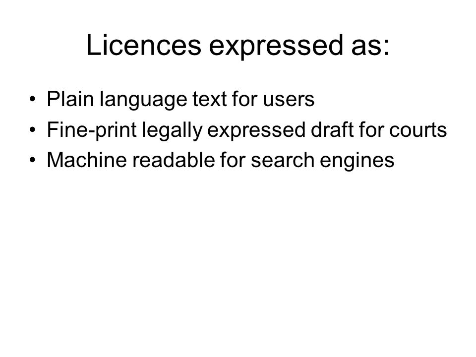 Licences expressed as: Plain language text for users Fine-print legally expressed draft for courts Machine readable for search engines