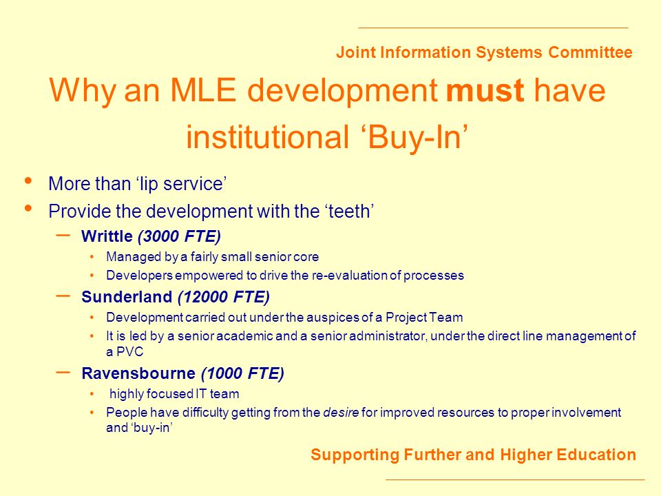 Joint Information Systems Committee Supporting Further and Higher Education Why an MLE development must have institutional Buy-In More than lip service Provide the development with the teeth – Writtle (3000 FTE) Managed by a fairly small senior core Developers empowered to drive the re-evaluation of processes – Sunderland (12000 FTE) Development carried out under the auspices of a Project Team It is led by a senior academic and a senior administrator, under the direct line management of a PVC – Ravensbourne (1000 FTE) highly focused IT team People have difficulty getting from the desire for improved resources to proper involvement and buy-in