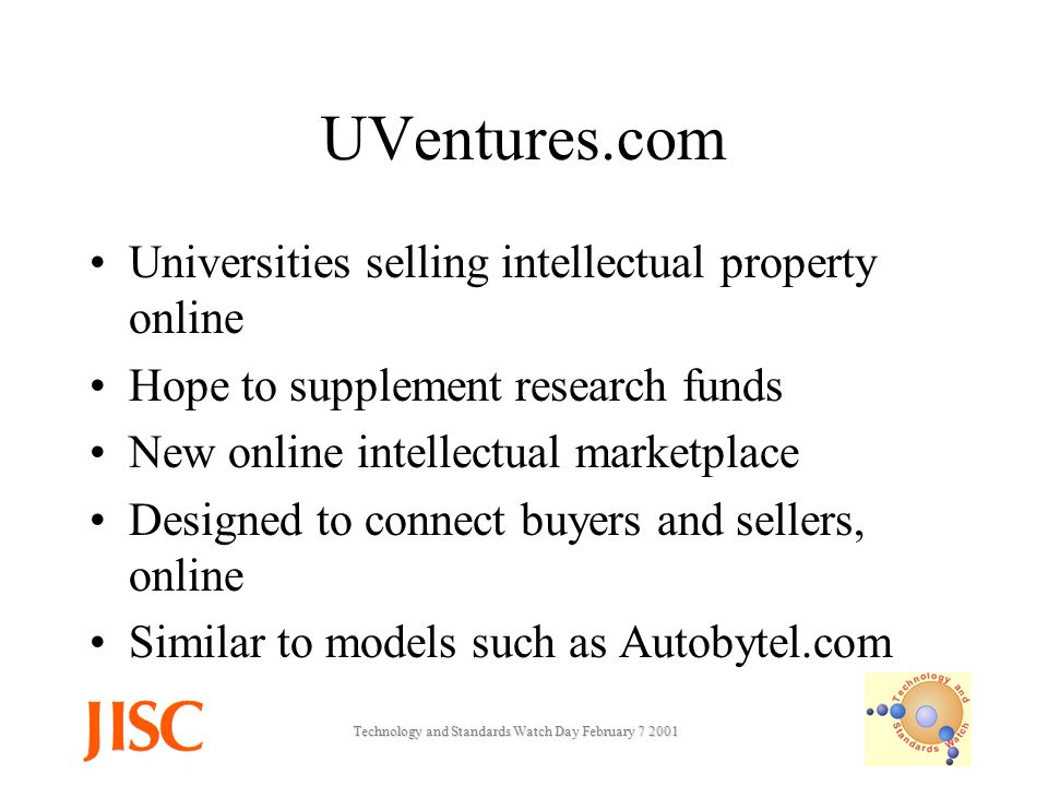 Technology and Standards Watch Day February UVentures.com Universities selling intellectual property online Hope to supplement research funds New online intellectual marketplace Designed to connect buyers and sellers, online Similar to models such as Autobytel.com