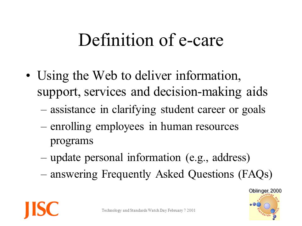 Technology and Standards Watch Day February Definition of e-care Using the Web to deliver information, support, services and decision-making aids –assistance in clarifying student career or goals –enrolling employees in human resources programs –update personal information (e.g., address) –answering Frequently Asked Questions (FAQs) Oblinger, 2000
