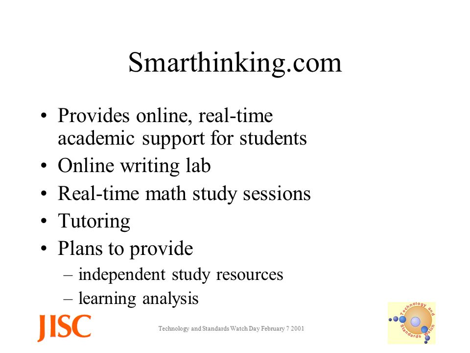 Technology and Standards Watch Day February Smarthinking.com Provides online, real-time academic support for students Online writing lab Real-time math study sessions Tutoring Plans to provide –independent study resources –learning analysis