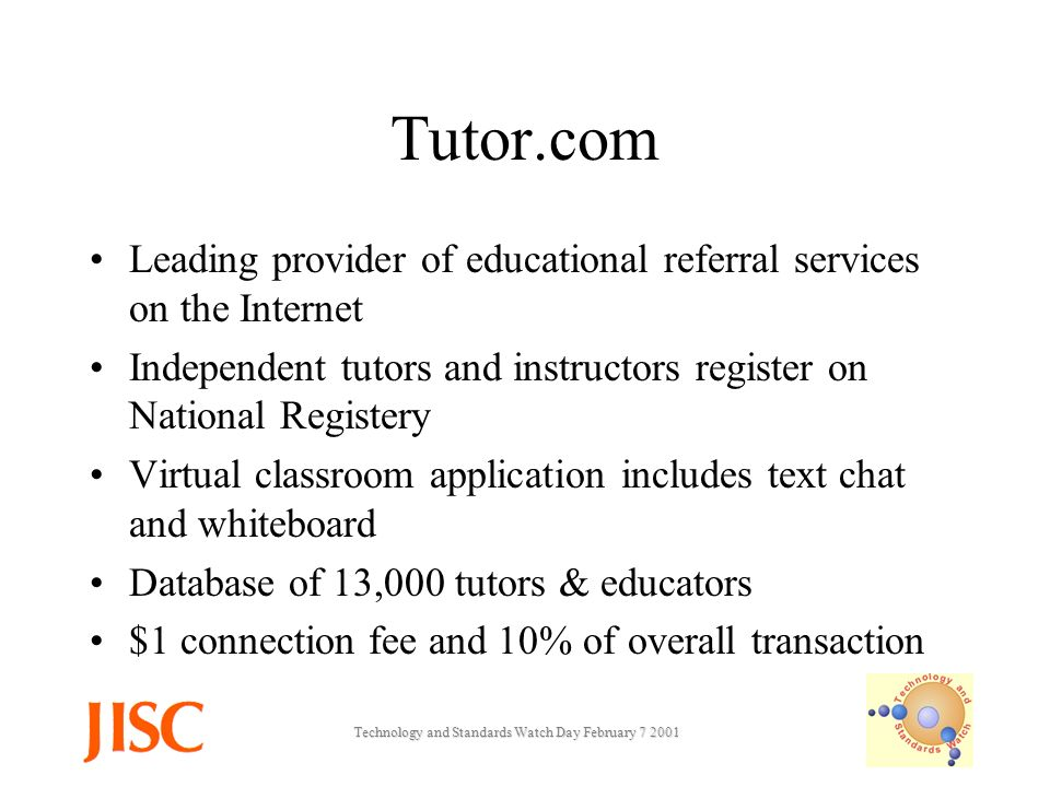 Technology and Standards Watch Day February Tutor.com Leading provider of educational referral services on the Internet Independent tutors and instructors register on National Registery Virtual classroom application includes text chat and whiteboard Database of 13,000 tutors & educators $1 connection fee and 10% of overall transaction