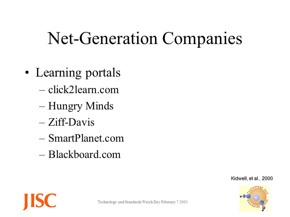 Technology and Standards Watch Day February Net-Generation Companies Learning portals –click2learn.com –Hungry Minds –Ziff-Davis –SmartPlanet.com –Blackboard.com Kidwell, et al., 2000