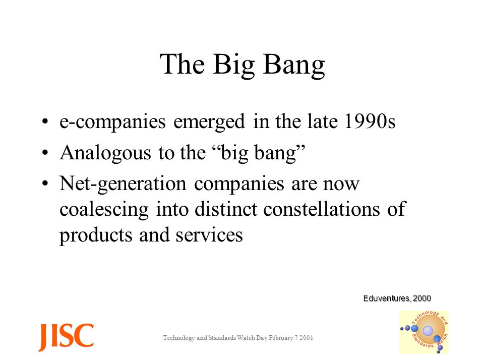 Technology and Standards Watch Day February The Big Bang e-companies emerged in the late 1990s Analogous to the big bang Net-generation companies are now coalescing into distinct constellations of products and services Eduventures, 2000