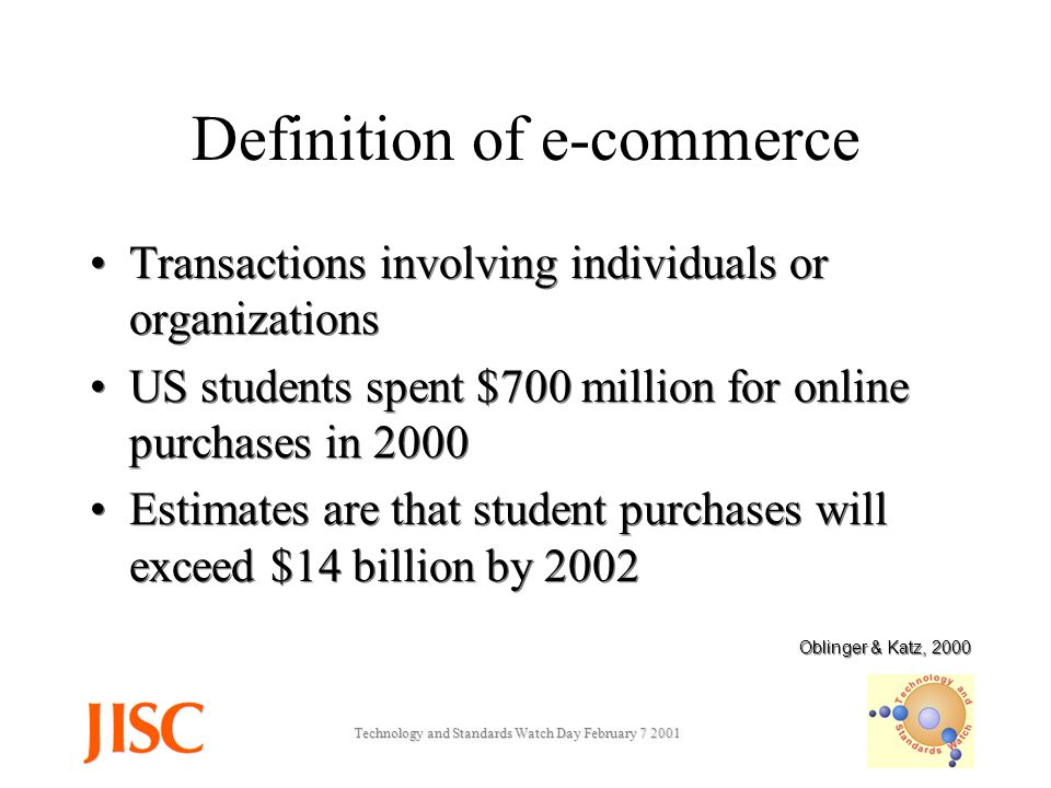 Technology and Standards Watch Day February Definition of e-commerce Transactions involving individuals or organizations US students spent $700 million for online purchases in 2000 Estimates are that student purchases will exceed $14 billion by 2002 Transactions involving individuals or organizations US students spent $700 million for online purchases in 2000 Estimates are that student purchases will exceed $14 billion by 2002 Oblinger & Katz, 2000