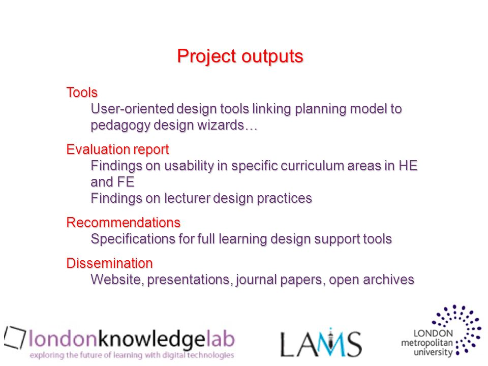 Tools User-oriented design tools linking planning model to pedagogy design wizards… Evaluation report Findings on usability in specific curriculum areas in HE and FE Findings on lecturer design practices Recommendations Specifications for full learning design support tools Dissemination Website, presentations, journal papers, open archives Project outputs