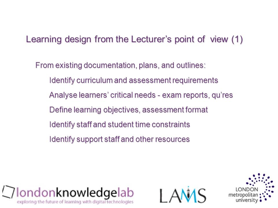 From existing documentation, plans, and outlines: Identify curriculum and assessment requirements Analyse learners critical needs - exam reports, qures Define learning objectives, assessment format Identify staff and student time constraints Identify support staff and other resources Learning design from the Lecturers point of view (1)