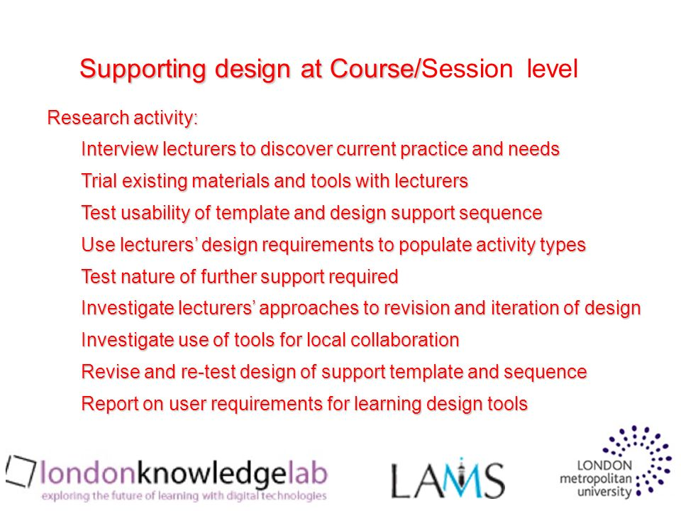 Research activity: Interview lecturers to discover current practice and needs Trial existing materials and tools with lecturers Test usability of template and design support sequence Use lecturers design requirements to populate activity types Test nature of further support required Investigate lecturers approaches to revision and iteration of design Investigate use of tools for local collaboration Revise and re-test design of support template and sequence Report on user requirements for learning design tools Supporting design at Course/ Supporting design at Course/Session level