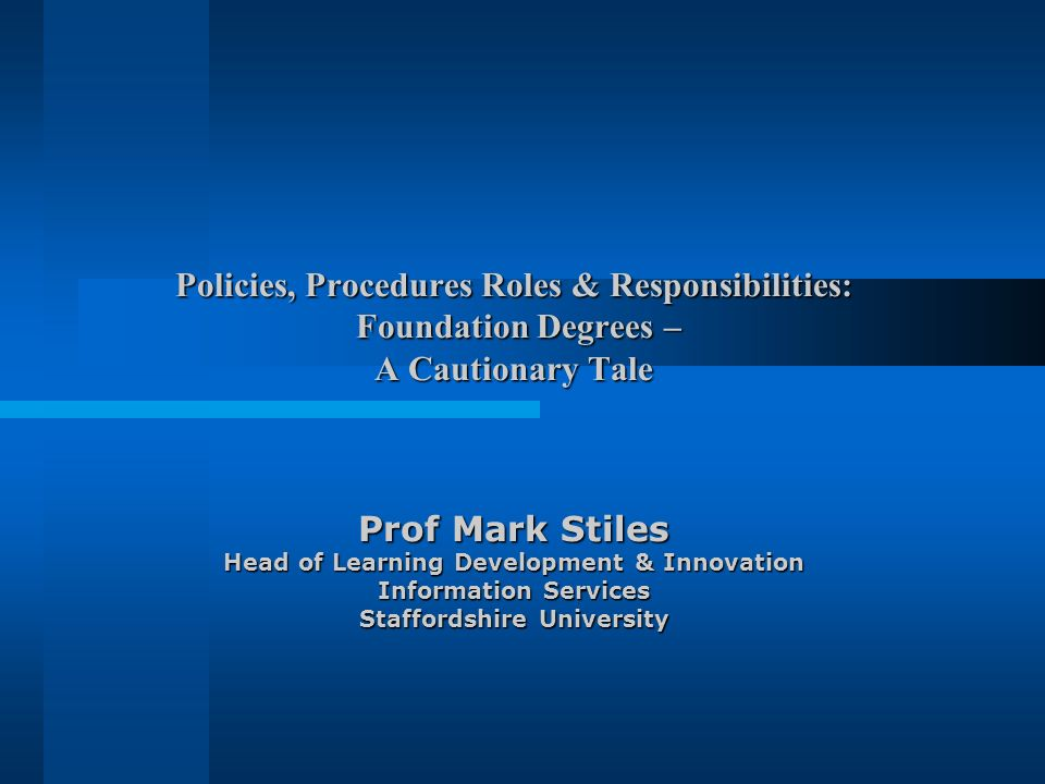 Policies, Procedures Roles & Responsibilities: Foundation Degrees – A Cautionary Tale Prof Mark Stiles Head of Learning Development & Innovation Infor