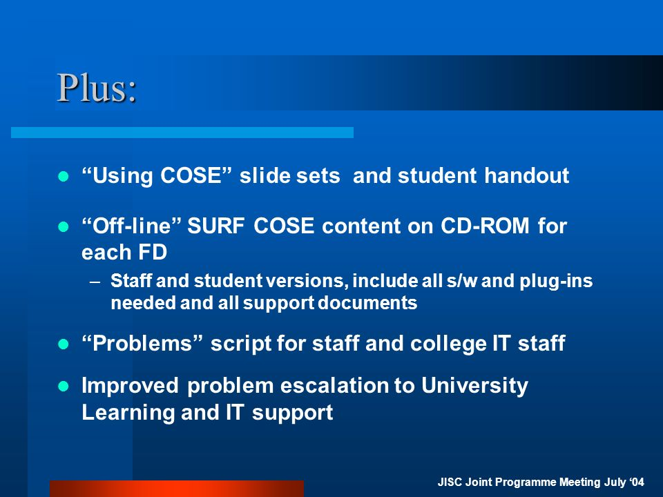 JISC Joint Programme Meeting July 04 Plus: Using COSE slide sets and student handout Off-line SURF COSE content on CD-ROM for each FD –Staff and student versions, include all s/w and plug-ins needed and all support documents Problems script for staff and college IT staff Improved problem escalation to University Learning and IT support